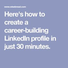 Here's how to create a career-building LinkedIn profile in just 30 minutes.