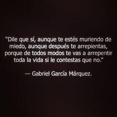 """""""Dile que sí, aunque te estés muriendo de miedo, aunque después te arrepientas, porque de todos modos te vas a arrepentir toda la vida si le contestas que no. """" -Gabriel García Márquez"""