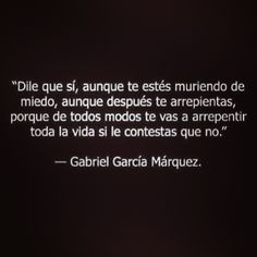 """Say yes, even if you're scared to death, even if you regret later, cause anyway you'll regret your whole life if you say no"" Gabriel Garcia Marquez #quote #gabrielgarcia #frase"
