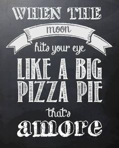 When the moon hits your eye like a big pizza pie that's amore.