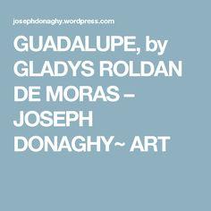 GUADALUPE, by GLADYS ROLDAN DE MORAS – JOSEPH DONAGHY~ ART