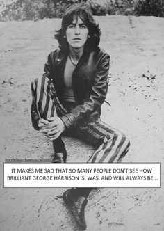 It makes me sad that so many people don't see how brilliant George Harrison is, was, and will always be. Hes the most underrated Beatle (from what I have seen) yet he was so SO talented, intelligent, and wise. I think he deserves as much attention as John. I know a lot of people have listened to George's solo work but not enough have… His solo work needs to be heard even more, people don't know what they're missing.
