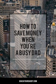 How to save money on every day things when you are a busy dad.