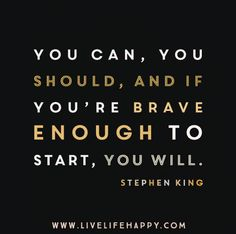 You can, you should, and if you're brave enough to start, you will. -Stephen King