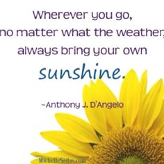 """Wherever you go, no matter what the weather, always bring your own sunshine."" ~ Quote by Anthony D'Angelo"