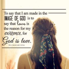 To say that I am made in the image of God us to say that love is the reason for my existence.  God is love.