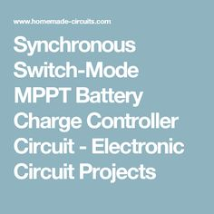 Synchronous Switch-Mode MPPT Battery Charge Controller Circuit - Electronic Circuit Projects