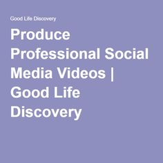 Produce Professional Social Media Videos | Good Life Discovery