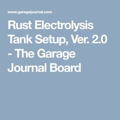 Rust Electrolysis Tank Setup, Ver. 2.0 - The Garage Journal Board