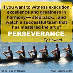 If you want to witness execution, excellence and greatness in harmony―step back... and watch a successful team that has mastered the art of PERSEVERANCE. ~ Ty Howard ________________________________________________________  motivation quotes. motivational quotes. inspiration quotes. inspirational quotes. Quotes on Teamwork. Quotes on Excellence. Quotes on Execution. Quotes for the Workplace. Quotes on Perseverance. Quotes for Work. empowerment quotes. Ty Howard. ( MOTIVATIONmagazine.com )
