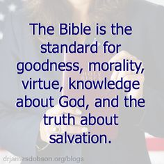 The Bible is the standard for goodness, morality, virtue, knowledge about God, and the truth about salvation.