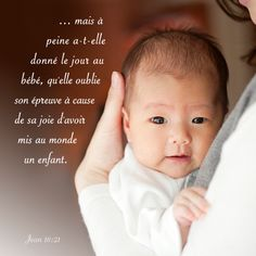 """La Bible - Versets illustrés - Jean 16:21 - Paroles de Jésus     """"Oui, je vous le déclare, c'est la vérité: vous pleurerez et vous vous lamenterez, tandis que le monde se réjouira; vous serez dans la peine, mais votre peine se changera en joie. Quand une femme va mettre un enfant au monde, elle est en peine parce que le moment de souffrir est arrivé pour elle; mais quand le bébé est né, elle oublie ses souffrances tant elle a de joie qu'un être humain soit venu au monde."""""""
