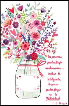 las personas pueden fingir muchas cosas... incluso la inteligencia, lo que no pueden fingir es la Felicidad.  J. L. Borges
