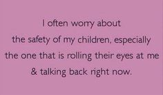 the safety of my children funny quotes - Dump A Day Parenting Teens, Parenting Humor, Parenting Issues, Parenting Hacks, No Kidding, Talking Back, E Cards, That Way, I Laughed