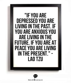 """If you are depressed you are living in the past, if you are anxious you are living in the future..."" - Lao Tzu"