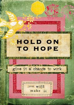Hope is all you have .... so hang onto it! Imagine HOPE is like a ROPE that hangs down ...     so long as you hold on to it you have the chance to get to the top which is your goal but the day you let go... you also let go off all possibility of getting to your goal.