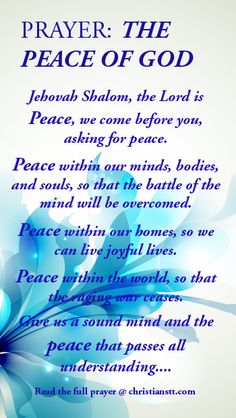 Prayer for the peace of God. Philippians 4:7 The peace of God, which surpasses all understanding, will guard your hearts and minds through Christ Jesus.