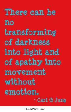 Carl G Jung Quotes - There can be no transforming of darkness into light and of apathy into movement without emotion.