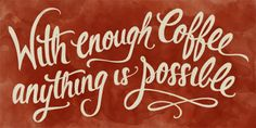 with enough coffee anything is possible!!