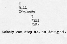 I will  overcome. I will win. Nobody can stop me. I'm doing it.