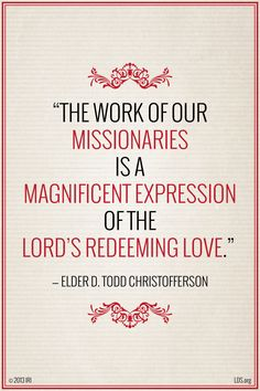 """""""The work of our missionaries is a magnificent expression of the Lord's redeeming love."""" —Elder D. Todd Christofferson"""