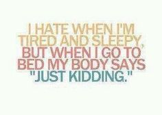 "I hate when I'm tired and sleepy, but when I go to bed my body says ""just kidding."""