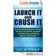 Amazon.com: Launch It and Crush It (A Seven Step Beginner's Guide On How To Publish, Promote and Make Money Writing E-books with Kindle eBook: Iola Yhap: Kindle Store
