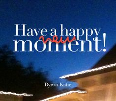 Have a happy new moment! Byron Katie, Wayne Dyer, Great Love, Make Me Happy, Positive Affirmations, Motivation Inspiration, Vulnerability, Happy New Year, Quotations
