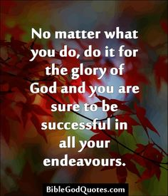 No matter what you do, do it for the glory of God and you are sure to be successful in all your endeavours. http://biblegodquotes.com/no-matter-what-you-do-do-it-for-the-glory/