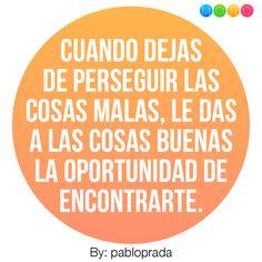 Cuando dejas de perseguir las cosas malas, le das a las cosas buenas la oportunidad de encontrarte..