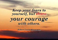 Keep your fears to yourself, but share your courage with others. Description from quotesgram.com. I searched for this on bing.com/images