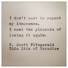 I don't want to repeat my innocence, I want the pleasure of losing it again ~ F Scott Fitzgerald