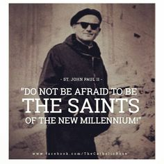 Do not be afraid to be the saints of the new millennium.