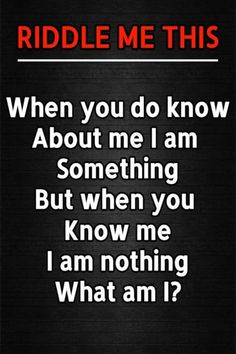 When you do know about me, I am something. But when you know me, I am nothing. What am I? Fun Riddles With Answers, Tricky Riddles, Riddle Of The Day, Best Riddle, I Am Nothing, When You Know, Brain Teasers, Clever, Mind Games