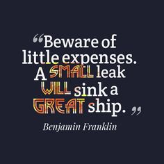"A link can seek a great ship. What little expenses are you not taking into consideration into your budget? ""Beware of little expenses: a small leak will sink a great ship."" - Benjamin Franklin"