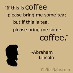 Abraham Lincoln coffee quote- Feb. 12th Happy Birthday Abe!