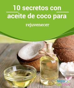 10 secretos con aceite de coco para rejuvenecer  Su textura y versatilidad hacen del aceite de coco un ingrediente perfecto para incluirlo en múltiples tratamientos para mejorar nuestra salud, tanto a nivel interno como externo