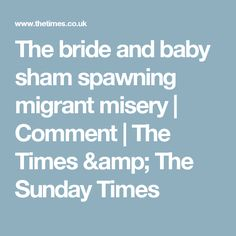 The bride and baby sham spawning migrant misery | Comment | The Times & The Sunday Times