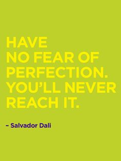 Dali quote, though I'm not really sure if it's one to live by