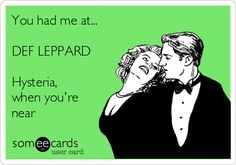You had me at... DEF LEPPARD Hysteria, when you're near                                                                                                                                                                                 More
