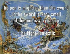 The pen is mightier than the sword ... if the sword is very small and the pen is very sharp. - Terry Pratchett, The Light Fantastic more: terrypratchettquotes.com