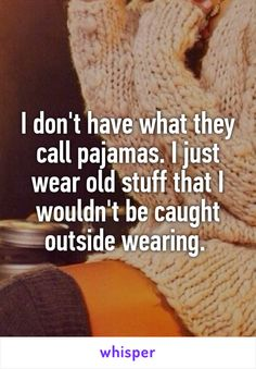 I don't have what they call pajamas. I just wear old stuff that I wouldn't be caught outside wearing.