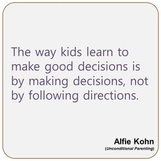 The way kids learn to make good decisions is by making decisions, not following directions.