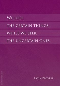 We lose the certain things, while we seek the uncertain ones.   – #seeking #uncertainty http://quotemirror.com/s/g19jd