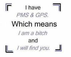 I have PMS and GPS which means I am a bitch and I will find you. Quotes To Live By, Me Quotes, Funny Quotes, Sarcastic Quotes, Quotable Quotes, Famous Quotes, Laugh Out Loud, True Stories, The Funny