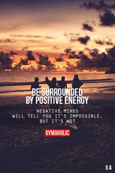 Be Surrounded By Positive EnergyNegative minds will tell you it's impossible, but it's not.http://www.gymaholic.co