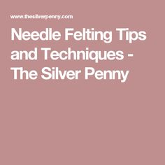 Needle Felting Tips and Techniques - The Silver Penny