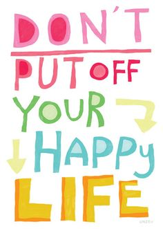 Don't Put Off YOur Happy Life - Live it NOW!