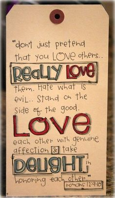 Don't just pretend that you love others...really love them. Hate what is evil. Stand on the side of the good. Love each other with genuine affection and take delight in honoring each other. Rom 12.9,10 alkula-spirit.blogspot.com