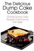 The Delicious Dump Cake Cookbook: 23 Easy Dump Cakes Recipes That Anyone Can Bake